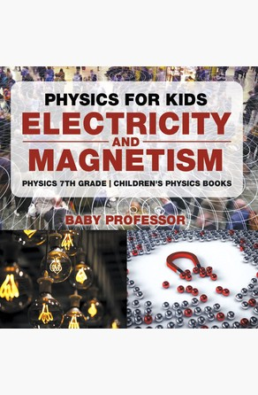 Physics for Kids : Electricity and Magnetism - Physics 7th Grade | Children's Physics Books Baby Professor