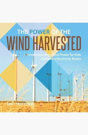 Power of the Wind Harvested - Understanding Wind Power for Kids | Children's Electricity Books Baby Professor