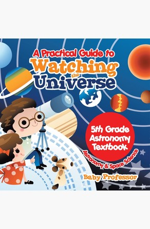 Practical Guide to Watching the Universe 5th Grade Astronomy Textbook | Astronomy & Space Science Baby Professor