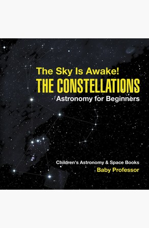 Sky Is Awake! The Constellations - Astronomy for Beginners | Children's Astronomy & Space Books Baby Professor