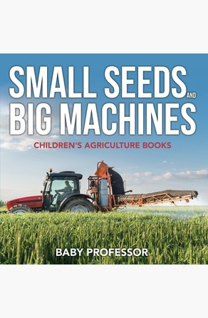 Small Seeds and Big Machines - Children's Agriculture Books Baby Professor