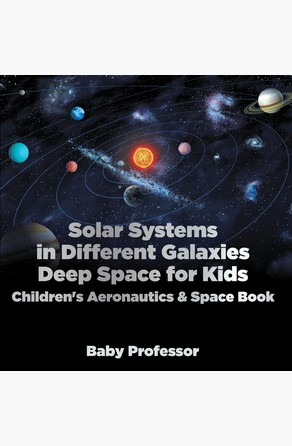 Solar Systems in Different Galaxies: Deep Space for Kids - Children's Aeronautics & Space Book Baby Professor