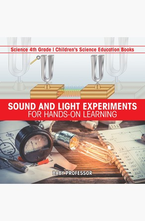 Sound and Light Experiments for Hands-on Learning - Science 4th Grade | Children's Science Education Books Baby Professor