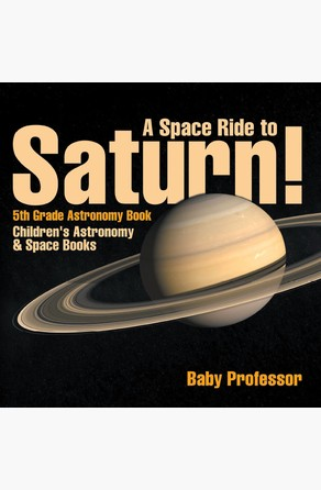 Space Ride to Saturn! 5th Grade Astronomy Book | Children's Astronomy & Space Books Baby Professor