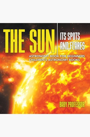 Sun: Its Spots and Flares - Astronomy Book for Beginners | Children's Astronomy Books Baby Professor