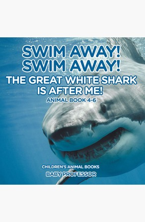 Swim Away! Swim Away! The Great White Shark Is After Me! Animal Book 4-6 | Children's Animal Books Baby Professor