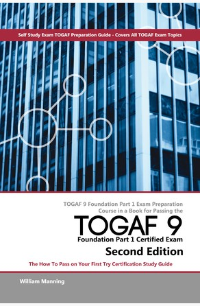 TOGAF 9 Foundation Part 1 Exam Preparation Course in a Book for Passing the TOGAF 9 Foundation Part 1 Certified Exam - The How To Pass on Your First Try Certification Study Guide - Second Edition William Maning