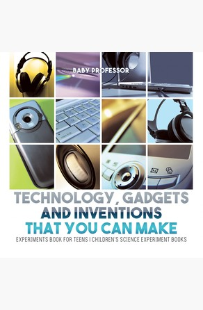 Technology, Gadgets and Inventions That You Can Make - Experiments Book for Teens | Children's Science Experiment Books Baby Professor