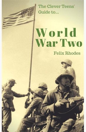 The Clever Teens' Guide to World War Two (The Clever Teens' Guides) Felix Rhodes