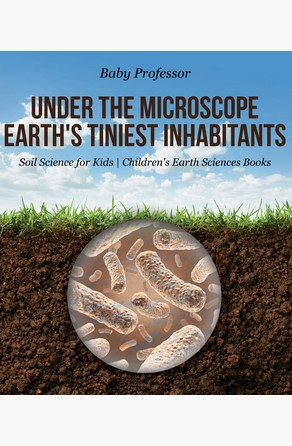 Under the Microscope : Earth's Tiniest Inhabitants - Soil Science for Kids | Children's Earth Sciences Books Baby Professor