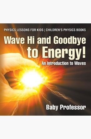 Wave Hi and Goodbye to Energy! An Introduction to Waves - Physics Lessons for Kids | Children's Physics Books Baby Professor