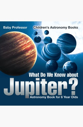 What Do We Know about Jupiter? Astronomy Book for 6 Year Old | Children's Astronomy Books Baby Professor