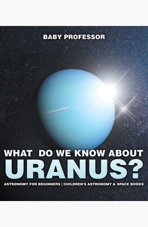 What Do We Know about Uranus? Astronomy for Beginners | Children's Astronomy & Space Books Baby Professor