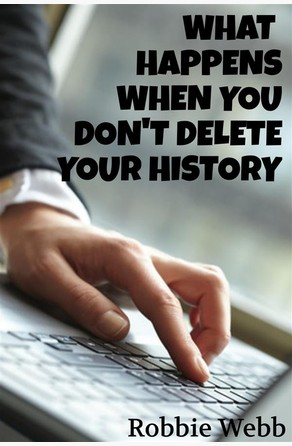 What Happens When You Don't Delete Your History Robbie Webb