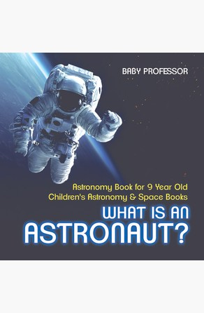 What Is An Astronaut? Astronomy Book for 9 Year Old | Children's Astronomy & Space Books Baby Professor
