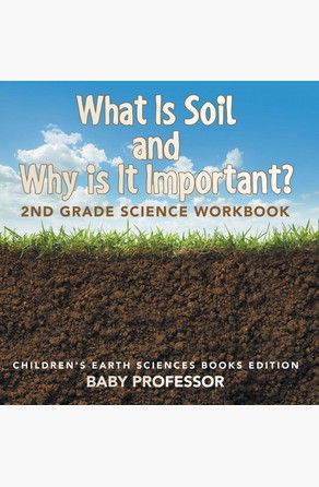 What Is Soil and Why is It Important?: 2nd Grade Science Workbook | Children's Earth Sciences Books Edition Baby Professor