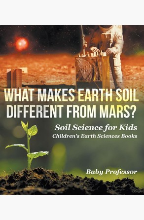 What Makes Earth Soil Different from Mars? - Soil Science for Kids | Children's Earth Sciences Books Baby Professor