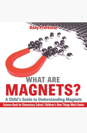 What are Magnets? A Child's Guide to Understanding Magnets - Science Book for Elementary School   Children's How Things Work Books Baby Professor