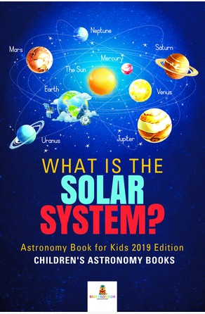 What is The Solar System? Astronomy Book for Kids 2019 Edition | Children's Astronomy Books Baby Professor