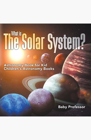 What is The Solar System? Astronomy Book for Kids | Children's Astronomy Books Baby Professor