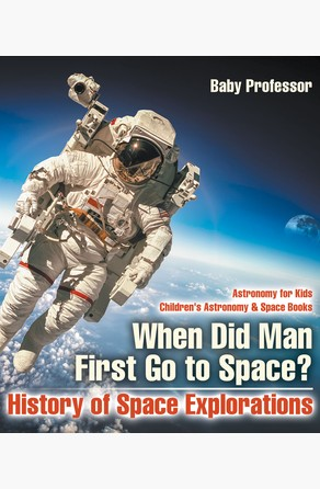 When Did Man First Go to Space? History of Space Explorations - Astronomy for Kids | Children's Astronomy & Space Books Baby Professor