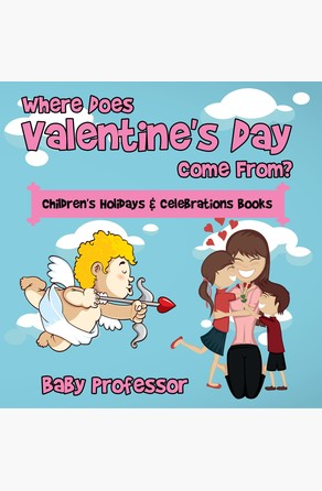 Where Does Valentine's Day Come From? | Children's Holidays & Celebrations Books Baby Professor