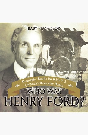 Who Was Henry Ford? - Biography Books for Kids 9-12 | Children's Biography Books Baby Professor