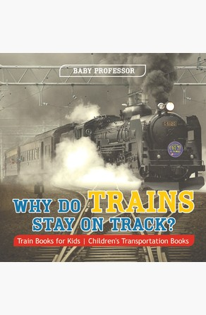 Why Do Trains Stay on Track? Train Books for Kids | Children's Transportation Books Baby Professor