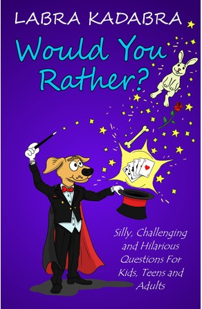 Would You Rather? Silly, Challenging and Hilarious Questions For Kids, Teens and Adults Labra Kadabra
