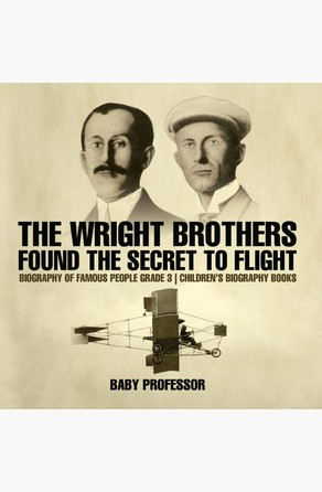 Wright Brothers Found The Secret To Flight - Biography of Famous People Grade 3 | Children's Biography Books Baby Professor