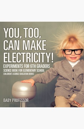 You, Too, Can Make Electricity! Experiments for 6th Graders - Science Book for Elementary School | Children's Science Education books Baby Professor