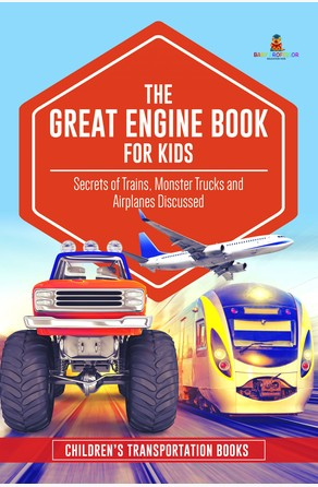 Great Engine Book for Kids : Secrets of Trains, Monster Trucks and Airplanes Discussed   Children's Transportation Books Baby Professor