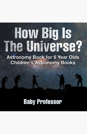 How Big Is The Universe? Astronomy Book for 6 Year Olds | Children's Astronomy Books Baby Professor