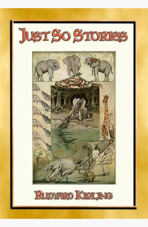 JUST SO STORIES - 12 illustrated Children's Stories of how things came to be Rudyard Kipling