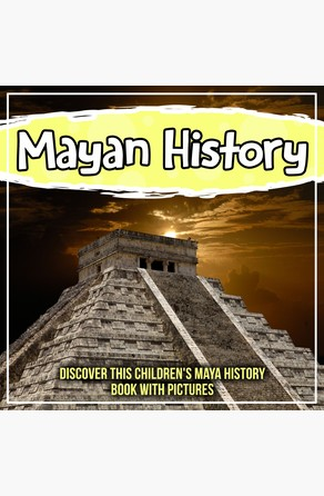 Mayan History: Discover This Children's Maya History Book With Pictures Bold Kids