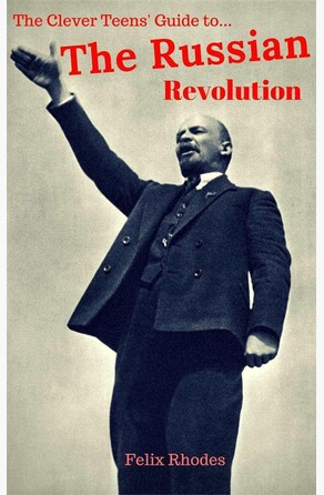 The Clever Teens' Guide to The Russian Revolution (The Clever Teens' Guides, #3) Felix Rhodes