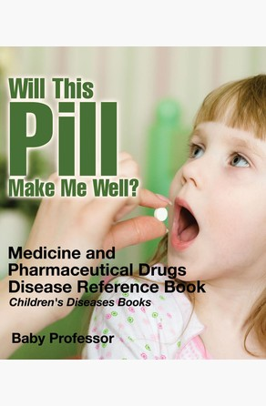 Will This Pill Make Me Well? Medicine and Pharmaceutical Drugs - Disease Reference Book | Children's Diseases Books Baby Professor