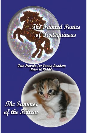 Painted Ponies of Partequineus and The Summer of the Kittens: Two Novels for Young Readers Peter H. Riddle