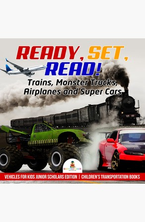 Ready, Set, Read! Trains, Monster Trucks, Airplanes and Super Cars | Vehicles for Kids Junior Scholars Edition | Children's Transportation Books Baby Professor