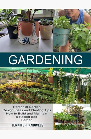 Gardening: Perennial Garden Design Ideas and Planting Tips (How to Build and Maintain a Raised Bed Garden) Knowles Jennifer