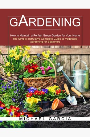 Gardening: The Simple Instructive Complete Guide to Vegetable Gardening for Beginners (How to Maintain a Perfect Green Garden for Your Home) Michael Garcia