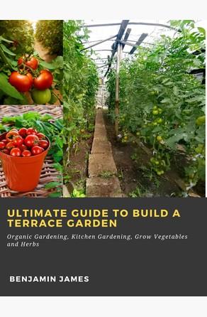 Ultimate Guide to Build a Terrace Garden: Organic Gardening, Kitchen Gardening, Grow Vegetables and Herbs Benjamin James
